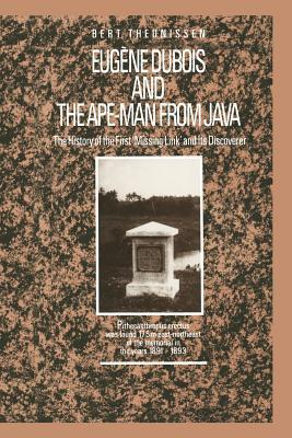 Eugene DuBois and the Ape-Man from Java: The History of the First Missing Link and Its Discoverer  by  L T Theunissen