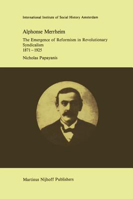 Alphonse Merrheim: The Emergence of Reformism in Revolutionary Syndicalism, 1871 1925  by  N Papayanis