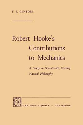 Robert Hooke S Contributions to Mechanics: A Study in Seventeenth Century Natural Philosophy  by  F.F. Centore