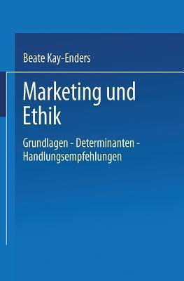 Marketing Und Ethik: Grundlagen Determinanten Handlungsempfehlungen  by  Beate Kay-Enders