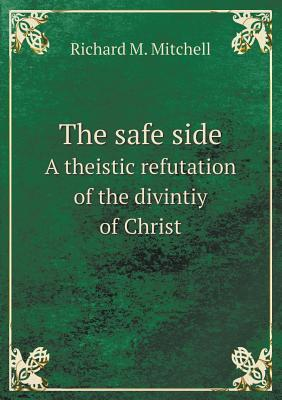 The Safe Side: A Theistic Refutation of the Divintiy of Christ Richard M. Mitchell
