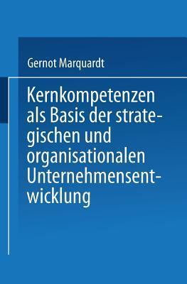 Kernkompetenzen ALS Basis Der Strategischen Und Organisationalen Unternehmensentwicklung  by  Gernot Marquardt