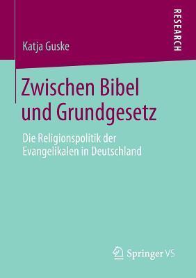 Zwischen Bibel Und Grundgesetz: Die Religionspolitik Der Evangelikalen in Deutschland  by  Katja Guske