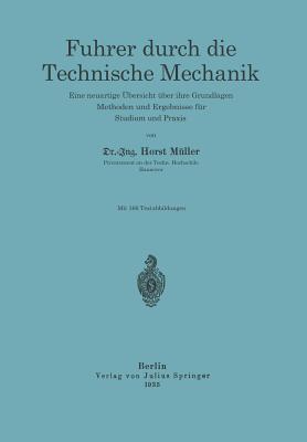 Fuhrer Durch Die Technische Mechanik: Eine Neuartige Ubersicht Uber Ihre Grundlagen, Methoden Und Ergebnisse Fur Studium Und Praxis Horst Muller