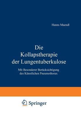 Die Kollapstherapie Der Lungentuberkulose: Mit Besonderer Berucksichtigung Des Kunstlichen Pneumothorax  by  Hanns Maendl