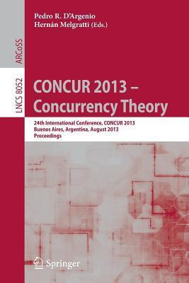 Concur 2013 -- Concurrency Theory: 24th International Conference, Concur 2013, Buenos Aires, Argentina, August 27-30, 2013, Proceedings  by  Pedro R. DArgenio