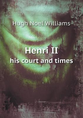 Henri II His Court and Times Hugh Noel Williams
