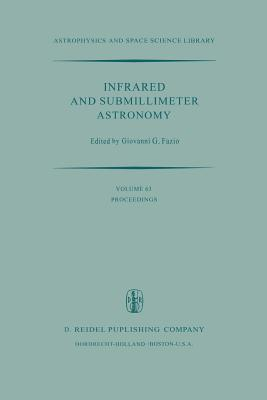Infrared and Submillimeter Astronomy: Proceedings of a Symposium Held in Philadelphia, Penn., U.S.A., June 8 10, 1976  by  G.G. Fazio