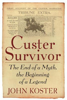 Custer Survivor: The End of a Myth, the Beginning of a Legend John Koster