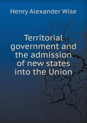 Territorial Government and the Admission of New States Into the Union Henry Alexander Wise