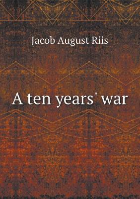 A Ten Years War Jacob A. Riis