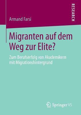 Migranten Auf Dem Weg Zur Elite?: Zum Berufserfolg Von Akademikern Mit Migrationshintergrund Armand Farsi