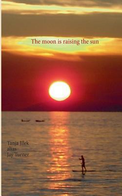 The moon is raising the sun Tanja Jilek