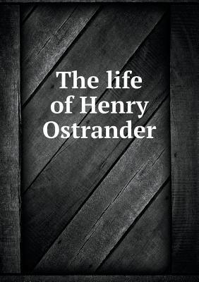 The Life of Henry Ostrander W R Gordon