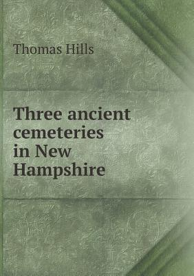 Three Ancient Cemeteries in New Hampshire  by  Thomas Hills