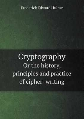 Cryptography or the History, Principles and Practice of Cipher- Writing  by  F. Edward Hulme