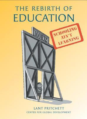 The Rebirth of Education: From 19th-Century Schooling to 21st-Century Learning  by  Lant Pritchett