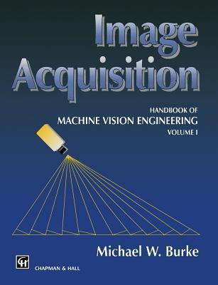 Image Acquisition: Handbook of Machine Vision Engineering: Volume 1  by  M W Burke