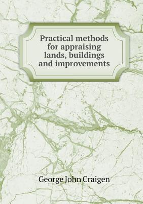 Practical Methods for Appraising Lands, Buildings and Improvements  by  George John Craigen