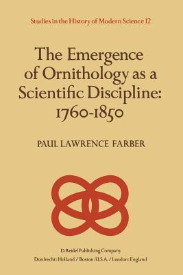 The Emergence of Ornithology as a Scientific Discipline: 1760 1850  by  Paul Farber