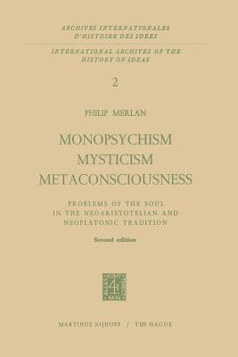 Monopsychism Mysticism Metaconsciousness: Problems of the Soul in the Neoaristotelian and Neoplatonic Tradition  by  Fr Merlan