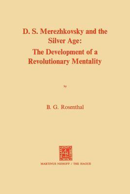 Dmitri Sergeevich Merezhkovsky and the Silver Age: The Development of a Revolutionary Mentality  by  Bernice Glatzer Rosenthal