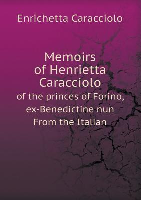 Memoirs of Henrietta Caracciolo of the Princes of Forino, Ex-Benedictine Nun from the Italian  by  Enrichetta Caracciolo