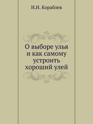 O Vybore Ulya I Kak Samomu Ustroit Horoshij Ulej  by  I I Korablev