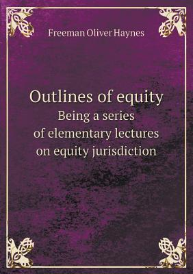 Outlines of Equity Being a Series of Elementary Lectures on Equity Jurisdiction  by  Freeman Oliver Haynes
