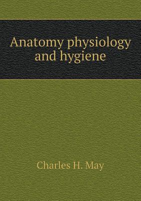 Anatomy Physiology and Hygiene  by  Charles H. May