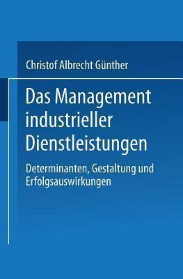 Das Management Industrieller Dienstleistungen: Determinanten, Gestaltung Und Erfolgsauswirkungen Christof Albrecht Gunther