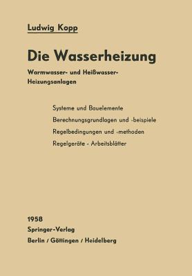 Die Wasserheizung: Warmwasser- Und Heisswasser-Heizungsanlagen Ein Lehr- Und Nachschlagebuch  by  Ludwig Kopp