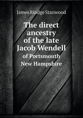 The Direct Ancestry of the Late Jacob Wendell of Portsmouth New Hampshire James Rindge Stanwood