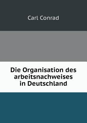 Die Organisation Des Arbeitsnachweises in Deutschland Carl Conrad