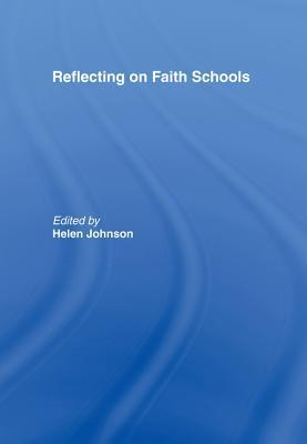 Reflecting on Faith Schools: A Contemporary Project and Practice in a Multi-Cultural Society  by  Helen Johnson