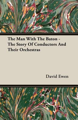 The Man with the Baton - The Story of Conductors and Their Orchestras David Ewen