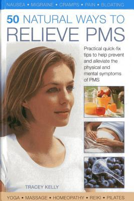 50 Natural Ways to Relieve PMS: Practical Quick-Fix Tips to Help Prevent and Alleviate the Physical and Mental Symptoms of PMS Tracey Kelly