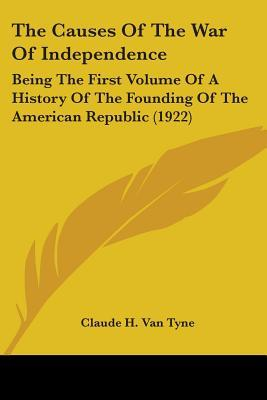 The Causes of the War of Independence: Being the First Volume of a History of the Founding of the American Republic Claude H. Van Tyne