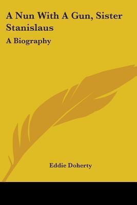 A Nun with a Gun, Sister Stanislaus: A Biography Eddie Doherty