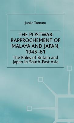 The Postwar Rapprochement Of Malaya And Japan, 1945 61: The Roles Of Britain And Japan In South East Asia Junko Tomaru
