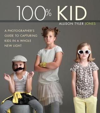 100% Kid: A Professional Photographers Guide to Capturing Kids in a Whole New Light  by  Allison Tyler Jones