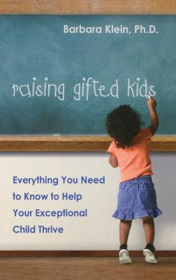 Raising Gifted Kids: Everything You Need to Know to Help Your Exceptional Child Thrive Barbara Klein