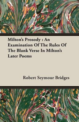 Miltons Prosody: An Examination of the Rules of the Blank Verse in Miltons Later Poems  by  Robert Seymour Bridges