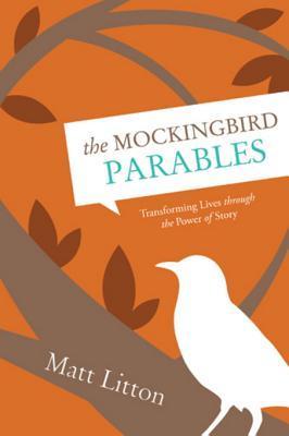 The Mockingbird Parables: Transforming Lives Through the Power of Story Matt Litton