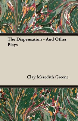 The Dispensation - And Other Plays Clay Meredith Greene