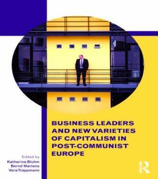 Business Leaders and New Varieties of Capitalism in Post-Communist Europe Katharina Bluhm
