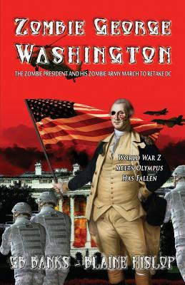Zombie George Washington: The Zombie President and His Zombie Army March to Retake DC G.B. Banks