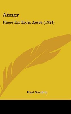 Aimer: Piece En Trois Actes (1921) Paul Geraldy