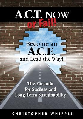 ACT Now or Fail! Become an A.C.E. and Lead the Way!  by  Christopher Whipple