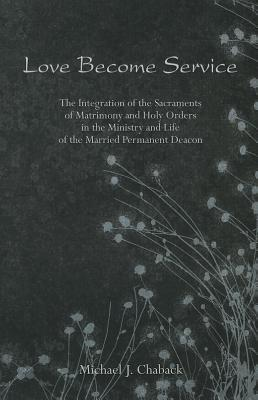 Love Become Service: The Integration of the Sacraments of Matrimony and Holy Orders in the Ministry and Life of the Married Permanent Deacon  by  Michael J. Chaback